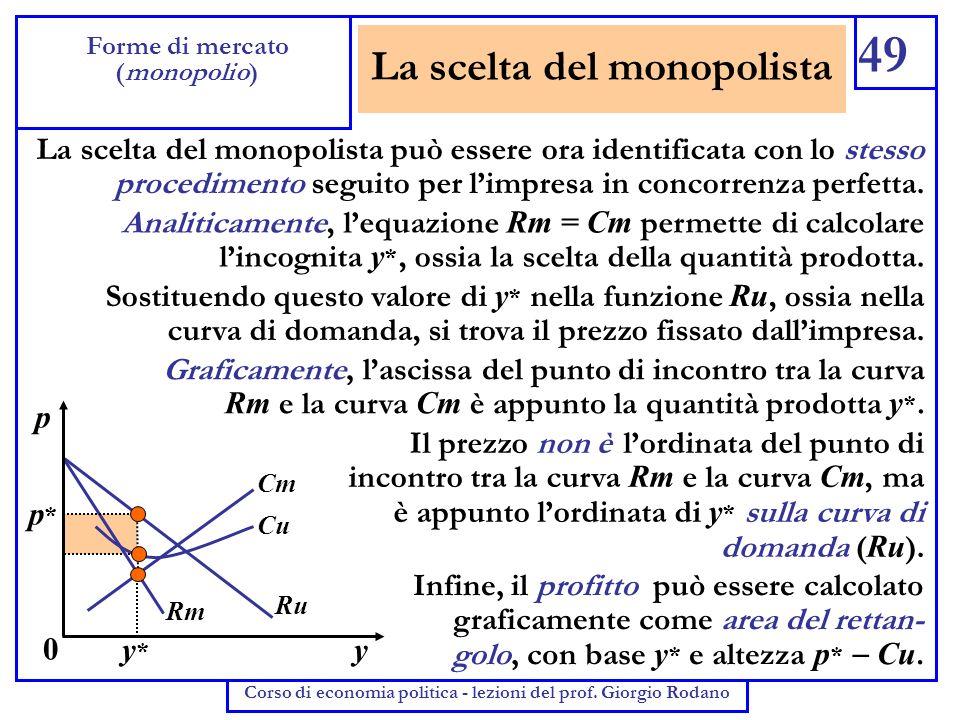 La scelta del monopolista 49 Forme di mercato (monopolio) Corso di economia politica - lezioni del prof. Giorgio Rodano La scelta del monopolista può