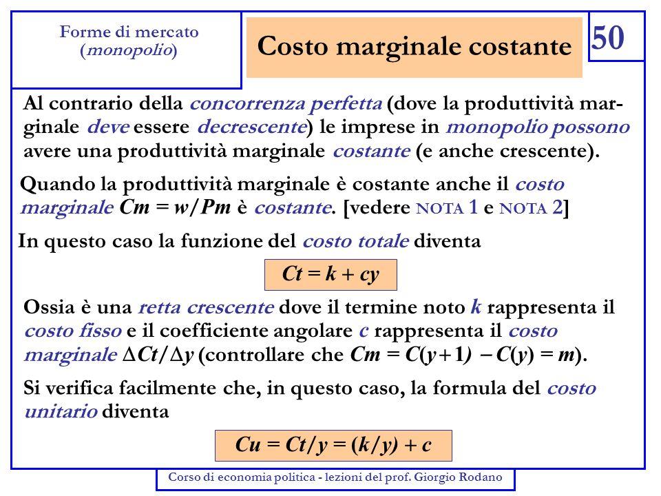 Costo marginale costante 50 Forme di mercato (monopolio) Corso di economia politica - lezioni del prof. Giorgio Rodano Al contrario della concorrenza