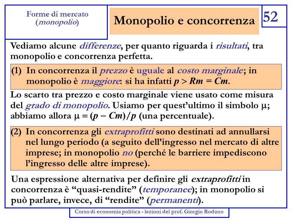 Monopolio e concorrenza 52 Forme di mercato (monopolio) Corso di economia politica - lezioni del prof. Giorgio Rodano Vediamo alcune differenze, per q