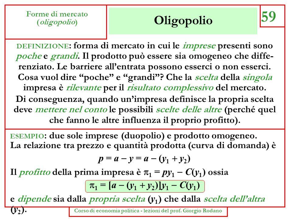 Oligopolio 59 Forme di mercato (oligopolio) Corso di economia politica - lezioni del prof. Giorgio Rodano DEFINIZIONE : forma di mercato in cui le imp
