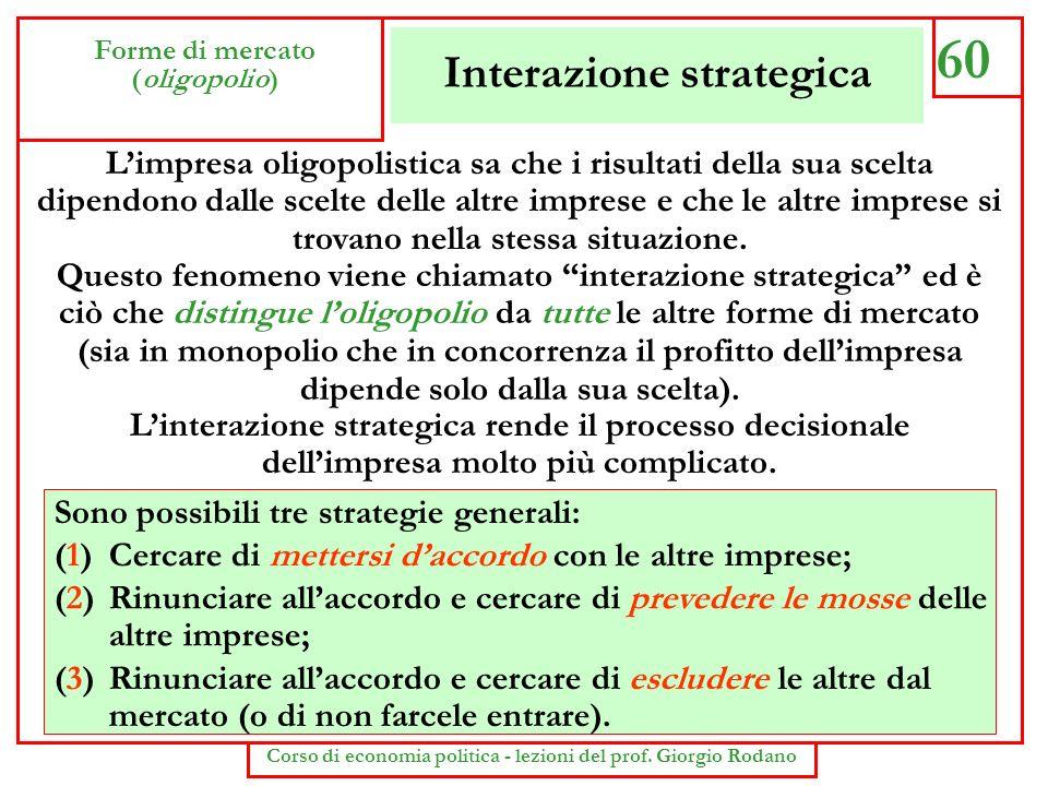 Interazione strategica 60 Forme di mercato (oligopolio) Corso di economia politica - lezioni del prof. Giorgio Rodano Limpresa oligopolistica sa che i