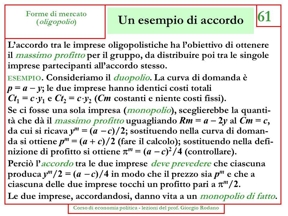 Un esempio di accordo 61 Forme di mercato (oligopolio) Corso di economia politica - lezioni del prof. Giorgio Rodano Laccordo tra le imprese oligopoli
