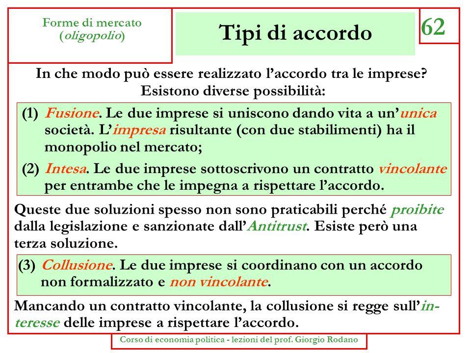 Tipi di accordo 62 Forme di mercato (oligopolio) Corso di economia politica - lezioni del prof. Giorgio Rodano In che modo può essere realizzato lacco