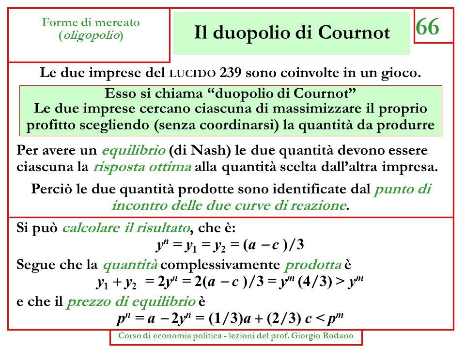 Il duopolio di Cournot 66 Forme di mercato (oligopolio) Corso di economia politica - lezioni del prof. Giorgio Rodano Per avere un equilibrio (di Nash
