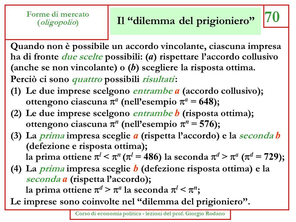 Il dilemma del prigioniero 70 Forme di mercato (oligopolio) Corso di economia politica - lezioni del prof. Giorgio Rodano Quando non è possibile un ac