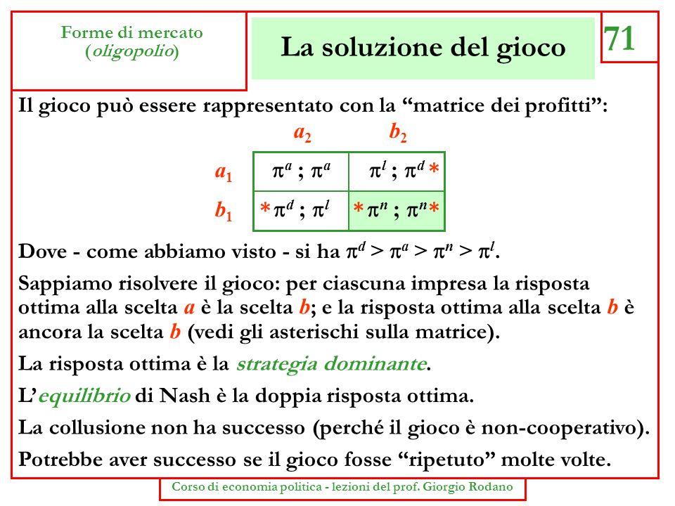 La soluzione del gioco 71 Forme di mercato (oligopolio) Corso di economia politica - lezioni del prof. Giorgio Rodano Il gioco può essere rappresentat