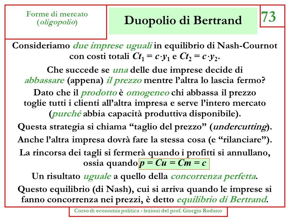 Duopolio di Bertrand 73 Forme di mercato (oligopolio) Corso di economia politica - lezioni del prof. Giorgio Rodano Consideriamo due imprese uguali in