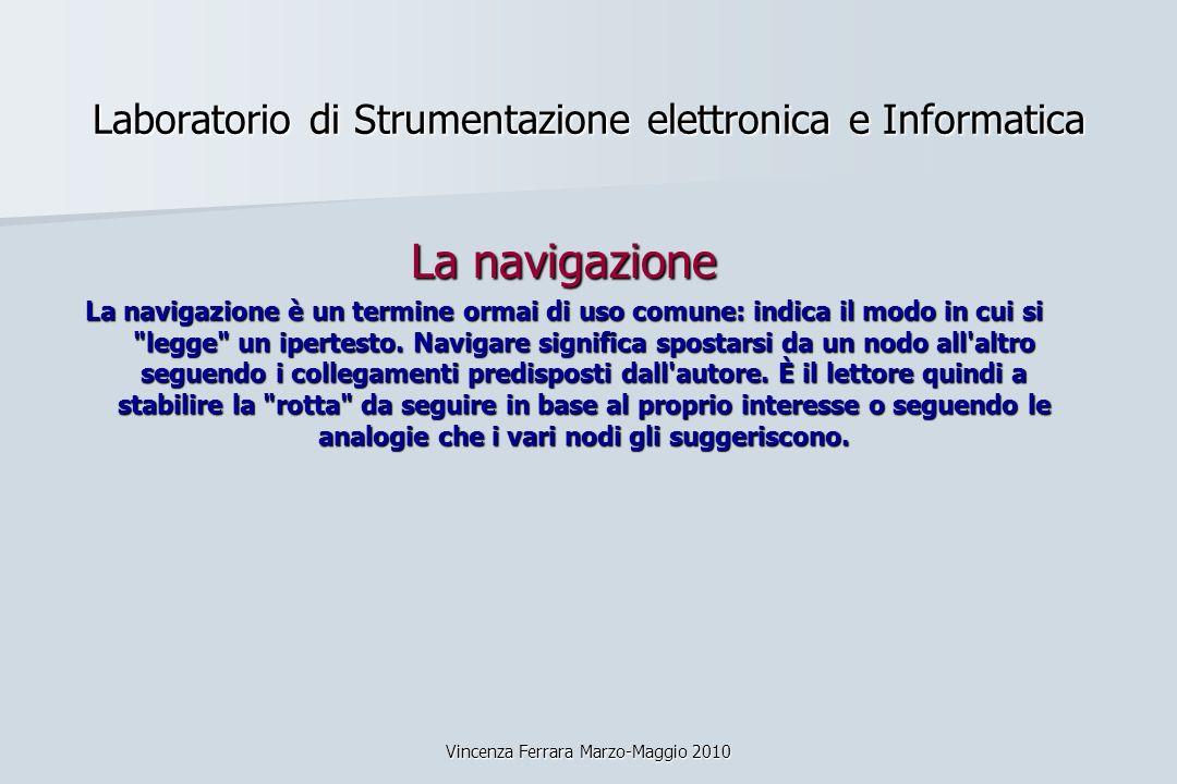 Vincenza Ferrara Marzo-Maggio 2010 Laboratorio di Strumentazione elettronica e Informatica La navigazione La navigazione è un termine ormai di uso com