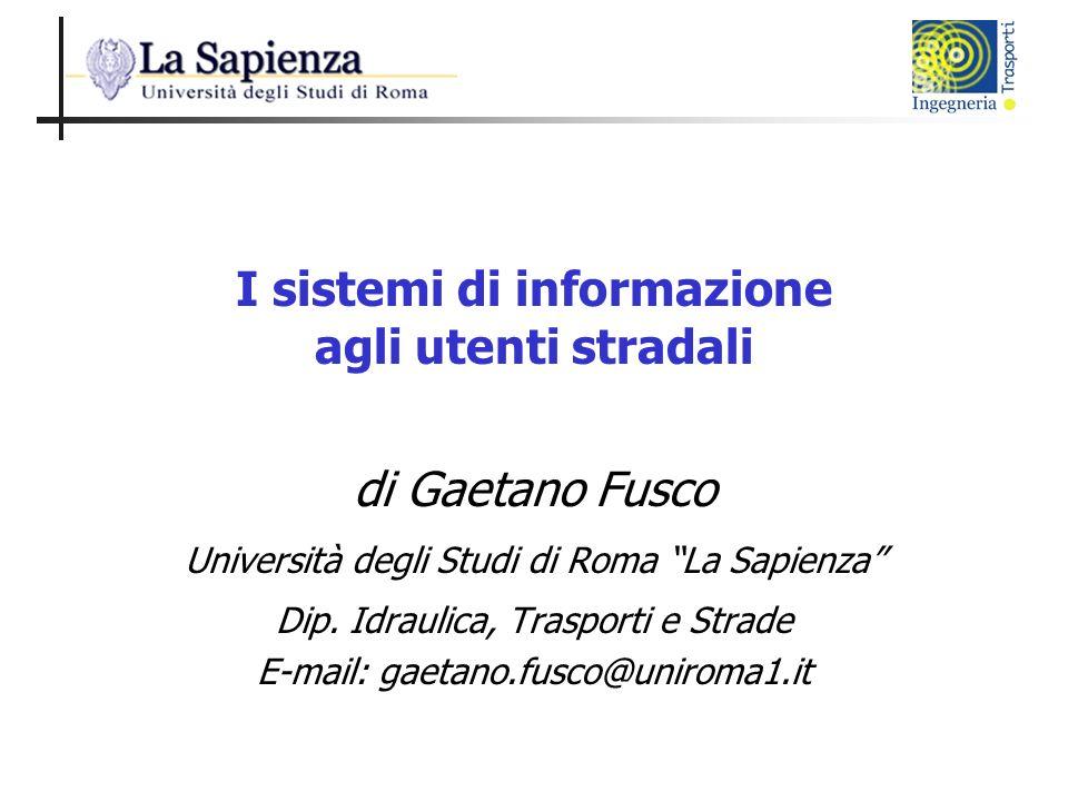 I sistemi di informazione agli utenti stradali di Gaetano Fusco Università degli Studi di Roma La Sapienza Dip. Idraulica, Trasporti e Strade E-mail: