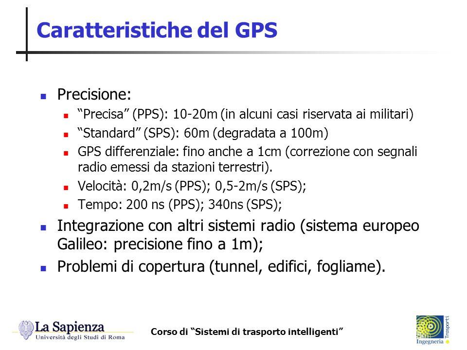 Corso di Sistemi di trasporto intelligenti Caratteristiche del GPS Precisione: Precisa (PPS): 10-20m (in alcuni casi riservata ai militari) Standard (