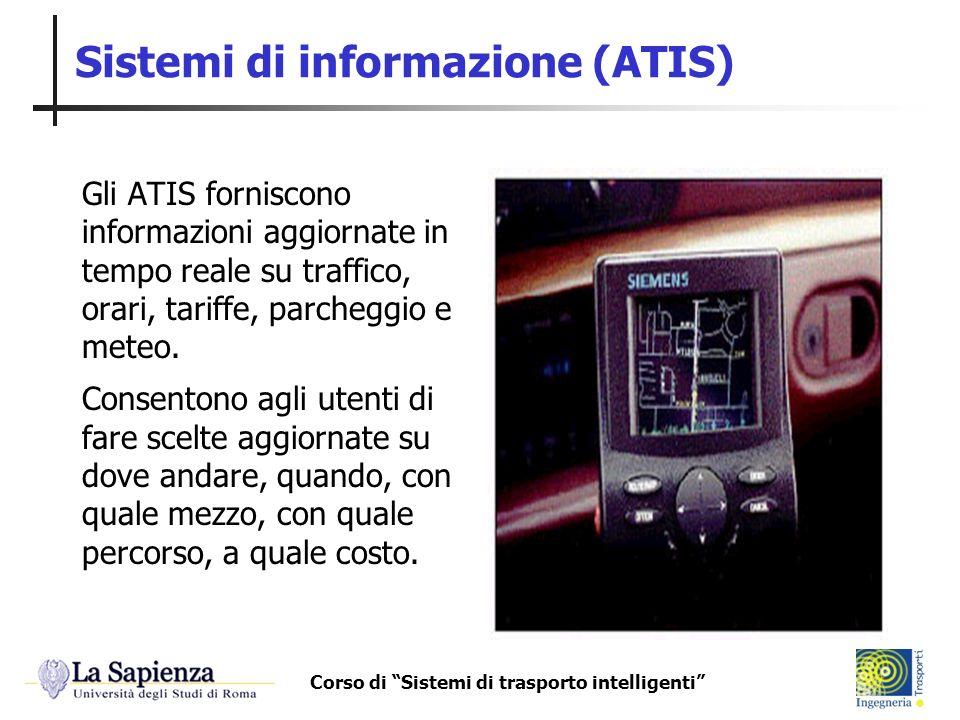 Corso di Sistemi di trasporto intelligenti Sistemi di informazione (ATIS) Gli ATIS forniscono informazioni aggiornate in tempo reale su traffico, orar