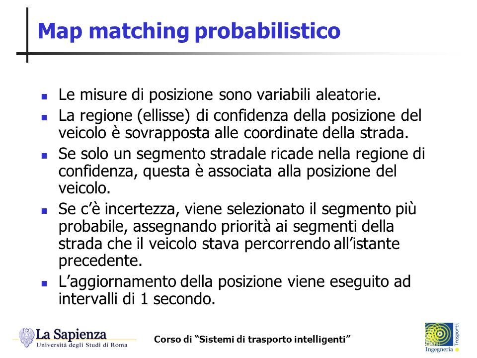 Corso di Sistemi di trasporto intelligenti Map matching probabilistico Le misure di posizione sono variabili aleatorie. La regione (ellisse) di confid