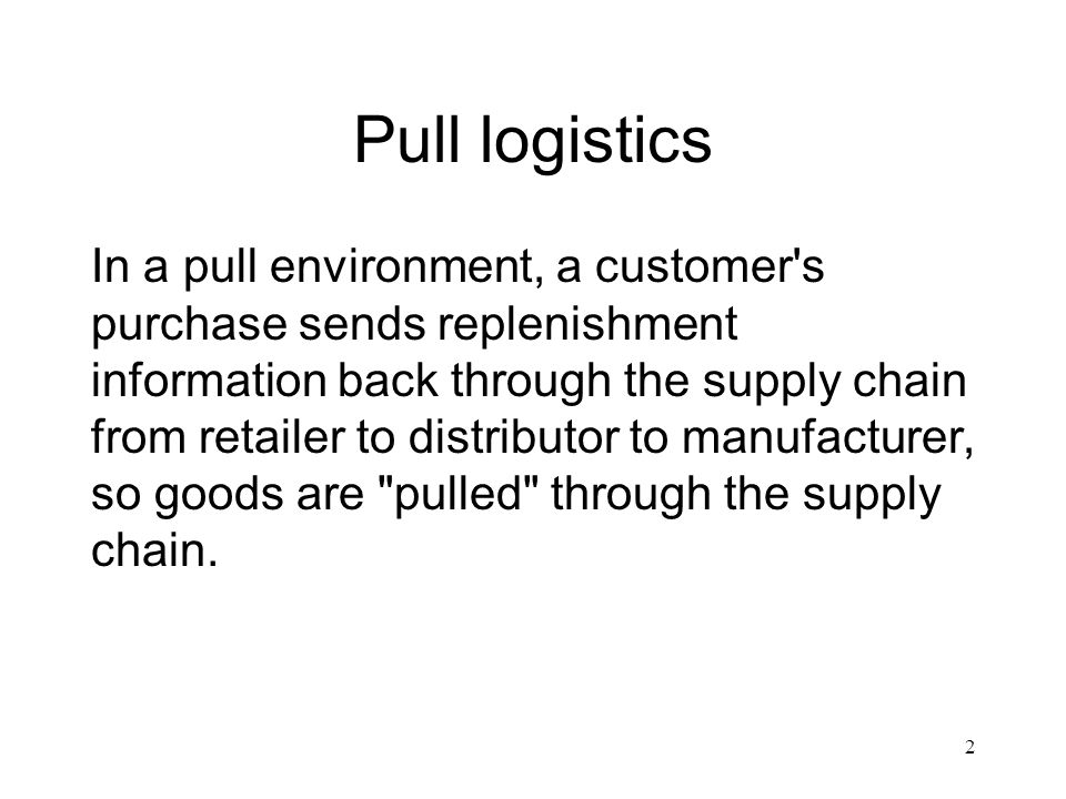 2 Pull logistics In a pull environment, a customer's purchase sends replenishment information back through the supply chain from retailer to distribut