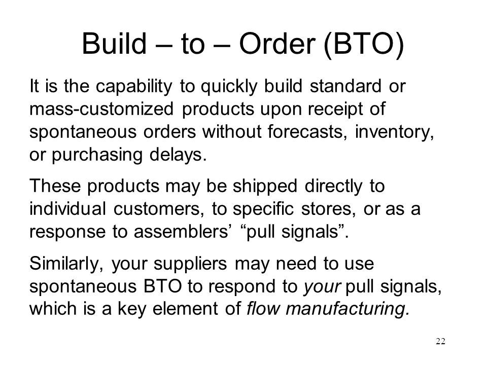 22 Build – to – Order (BTO) It is the capability to quickly build standard or mass-customized products upon receipt of spontaneous orders without fore