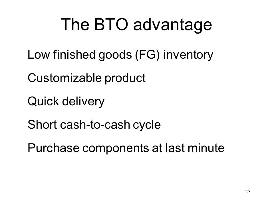 23 The BTO advantage Low finished goods (FG) inventory Customizable product Quick delivery Short cash-to-cash cycle Purchase components at last minute