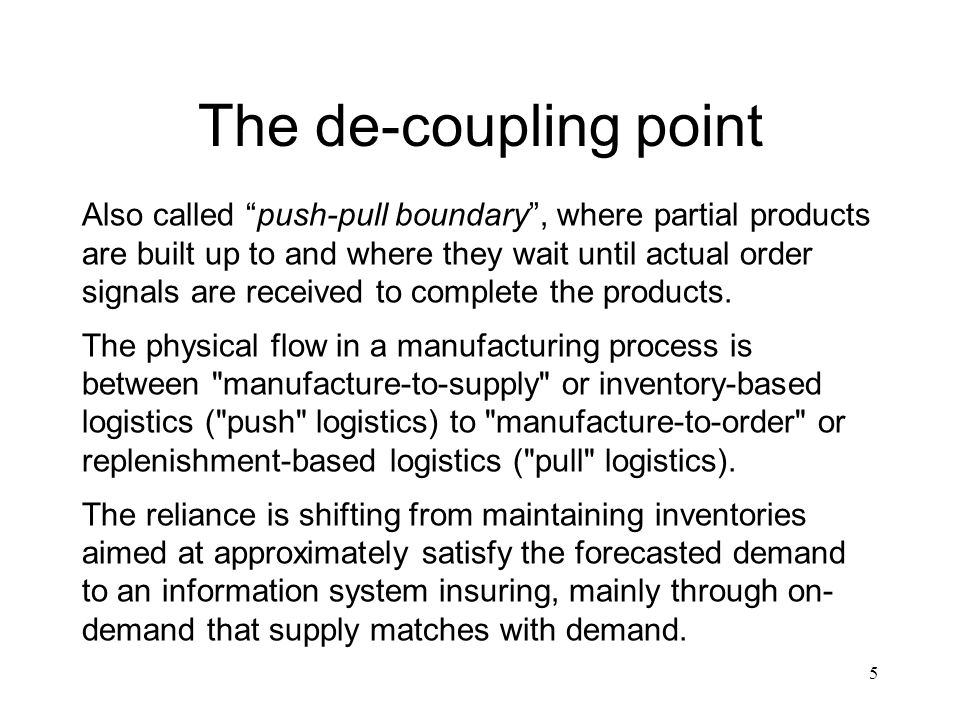 5 The de-coupling point Also called push-pull boundary, where partial products are built up to and where they wait until actual order signals are rece