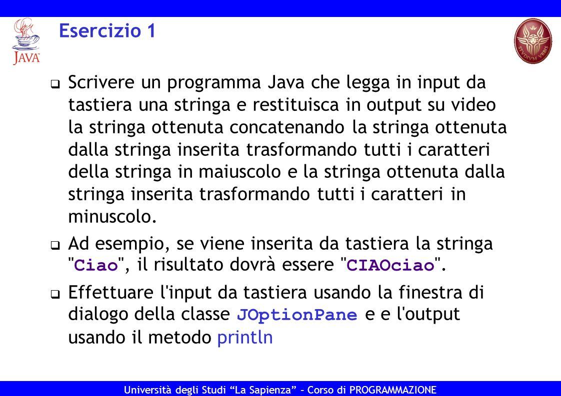 Università degli Studi La Sapienza – Corso di PROGRAMMAZIONE Esercizio 1 - Soluzione import javax.swing.JOptionPane; public class Ese1 { public static void main(String[] args) { String leggi = JOptionPane.showInputDialog ( inserisci una stringa: ); String maiuscola = leggi.toUpperCase(); String minuscola = leggi.toLowerCase(); System.out.println( La stringa soluzione e + maiuscola + minuscola ); System.exit(0); } }