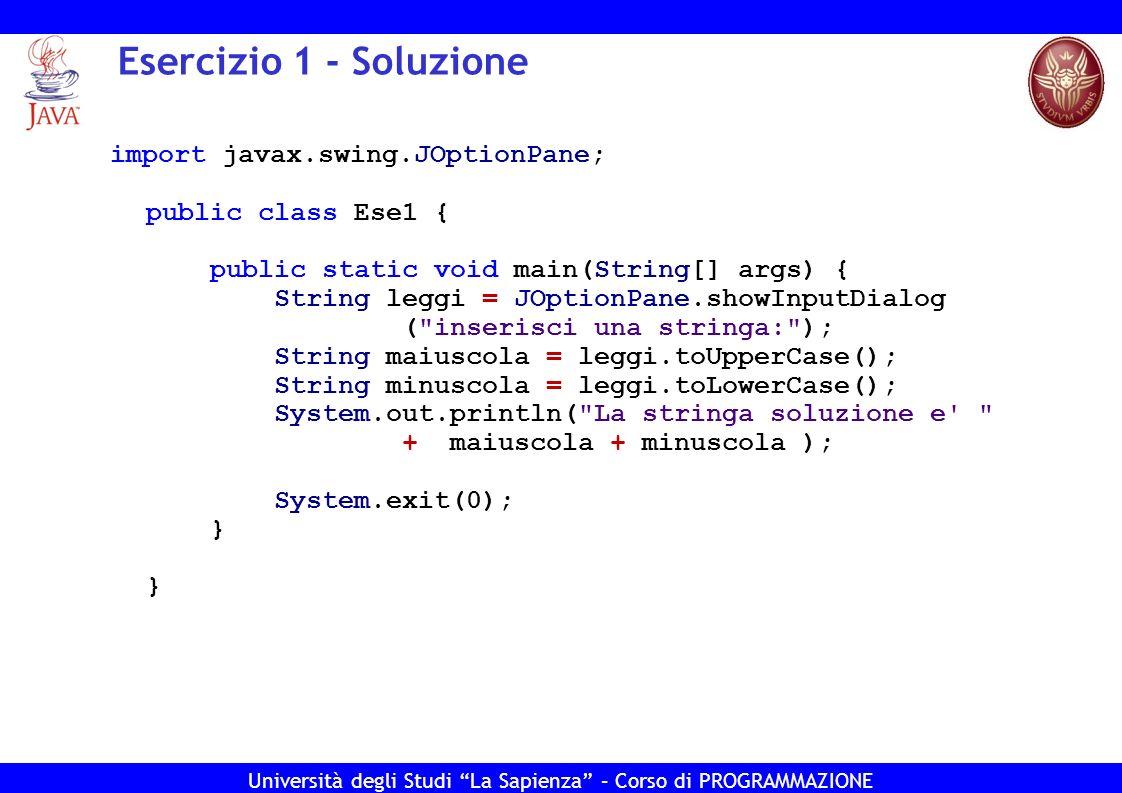 Università degli Studi La Sapienza – Corso di PROGRAMMAZIONE Esercizio 1 – Soluzione (con meno variabili…) import javax.swing.JOptionPane; public class Ese1 { public static void main(String[] args) { String leggi = JOptionPane.showInputDialog ( inserisci una stringa: ); System.out.println( La stringa soluzione e + leggi.toUpperCase() + leggi.toLowerCase()); System.exit(0); } }