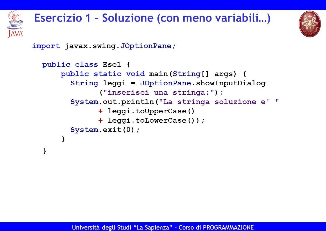 Università degli Studi La Sapienza – Corso di PROGRAMMAZIONE Input/Output da tastiera – La classe Scanner import java.util.Scanner; public class ClassScanner{ public static void main(String[] args) { System.out.print( Inserisci un numero: ); Scanner s = new Scanner(System.in); int num = s.nextInt(); s = new Scanner(System.in); System.out.print( Inserisci una stringa: ); String str = s.nextLine(); s.close(); System.out.println( Hai inserito il numero + num + e la stringa + str + ); } }
