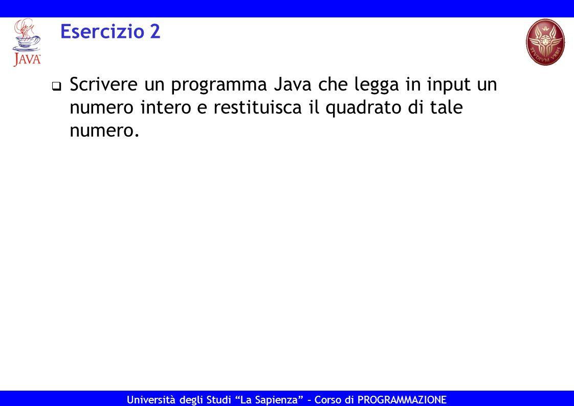 Università degli Studi La Sapienza – Corso di PROGRAMMAZIONE Esercizio 2 – Soluzione import java.util.Scanner; public class Ese2{ public static void main(String[] args) { System.out.print( Inserisci un numero: ); Scanner s = new Scanner(System.in); int num = s.nextInt(); s.close(); System.out.println( la radice quadrata e + num*num); } }