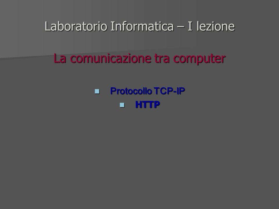 Laboratorio Informatica – I lezione La comunicazione tra computer Protocollo TCP-IP Protocollo TCP-IP HTTP HTTP
