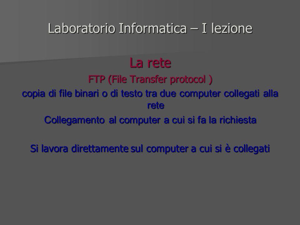 Laboratorio Informatica – I lezione La rete FTP (File Transfer protocol ) copia di file binari o di testo tra due computer collegati alla rete Collega