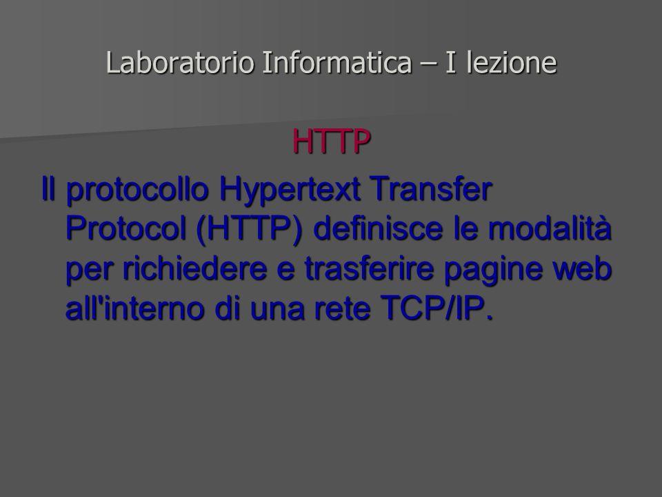 Laboratorio Informatica – I lezione HTTP Il protocollo Hypertext Transfer Protocol (HTTP) definisce le modalità per richiedere e trasferire pagine web