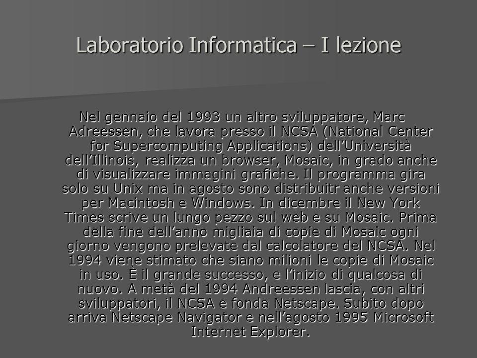 Laboratorio Informatica – I lezione Nel gennaio del 1993 un altro sviluppatore, Marc Adreessen, che lavora presso il NCSA (National Center for Superco