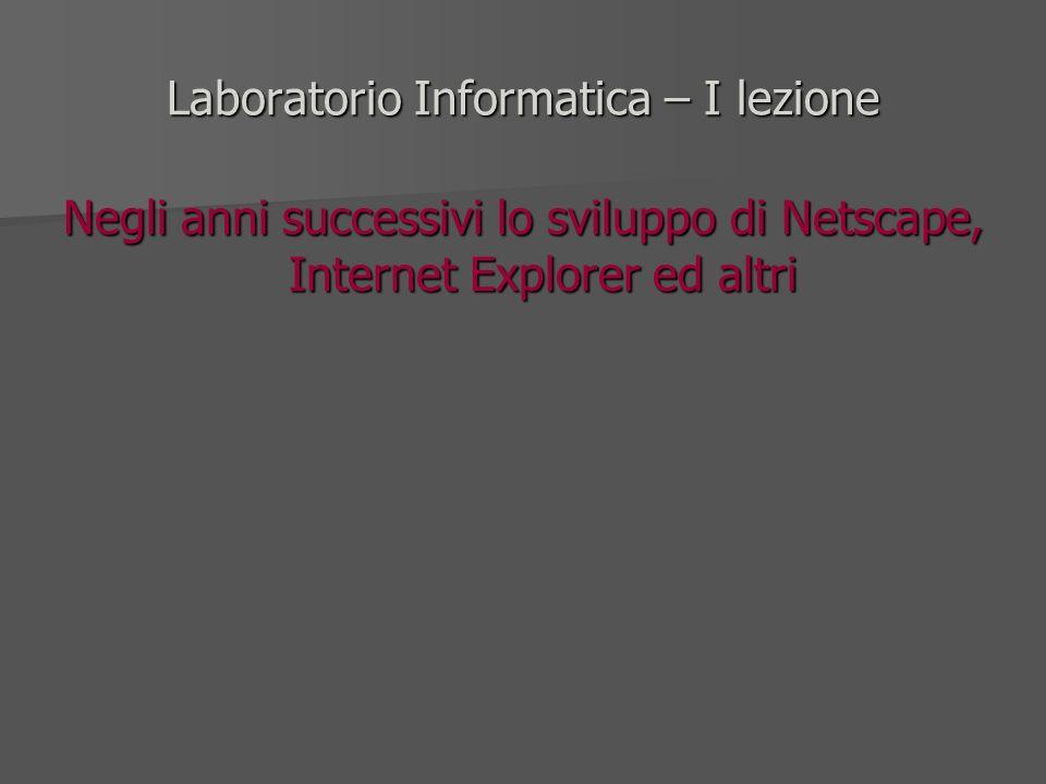Laboratorio Informatica – I lezione Negli anni successivi lo sviluppo di Netscape, Internet Explorer ed altri