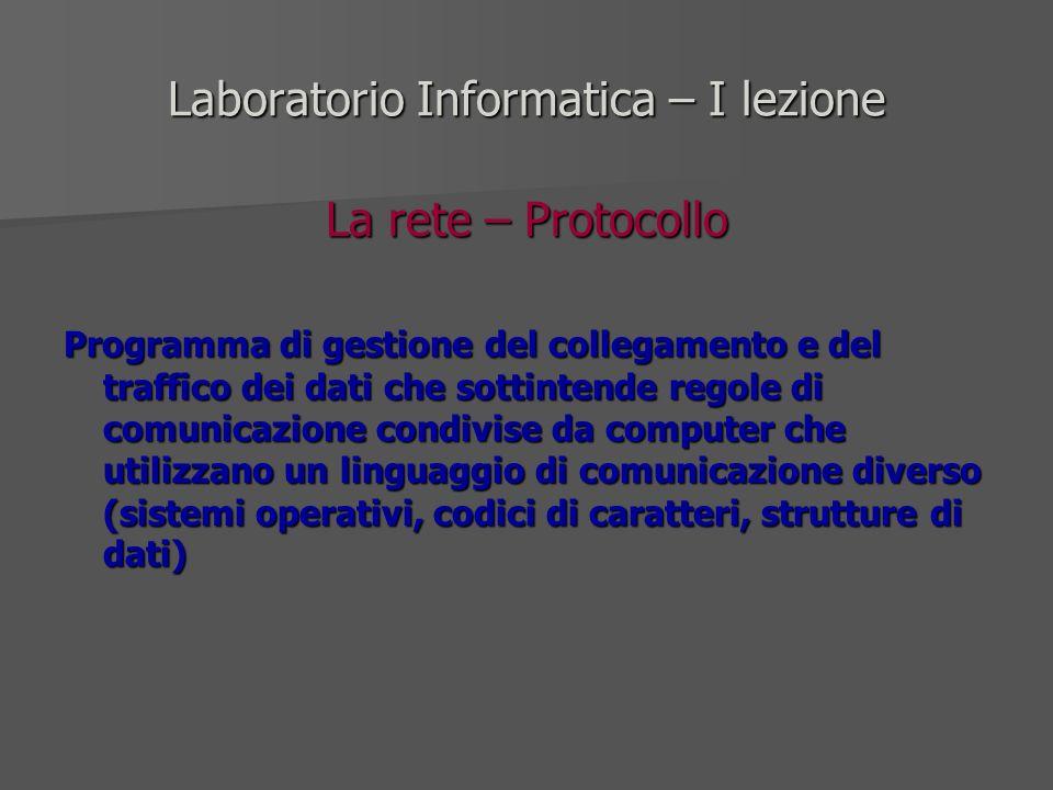 Laboratorio Informatica – I lezione La rete – Protocollo Programma di gestione del collegamento e del traffico dei dati che sottintende regole di comu