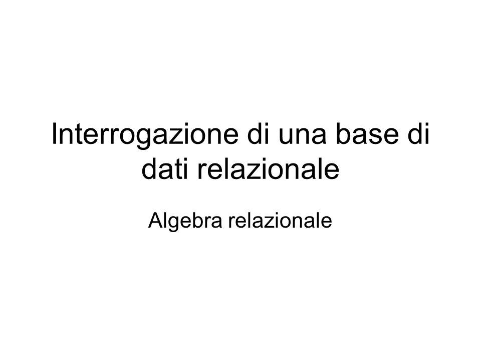 Interrogazione di una base di dati relazionale Algebra relazionale