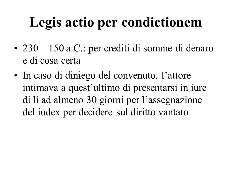 Legis actio per condictionem 230 – 150 a.C.: per crediti di somme di denaro e di cosa certa In caso di diniego del convenuto, lattore intimava a quest