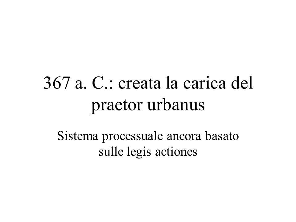 367 a. C.: creata la carica del praetor urbanus Sistema processuale ancora basato sulle legis actiones