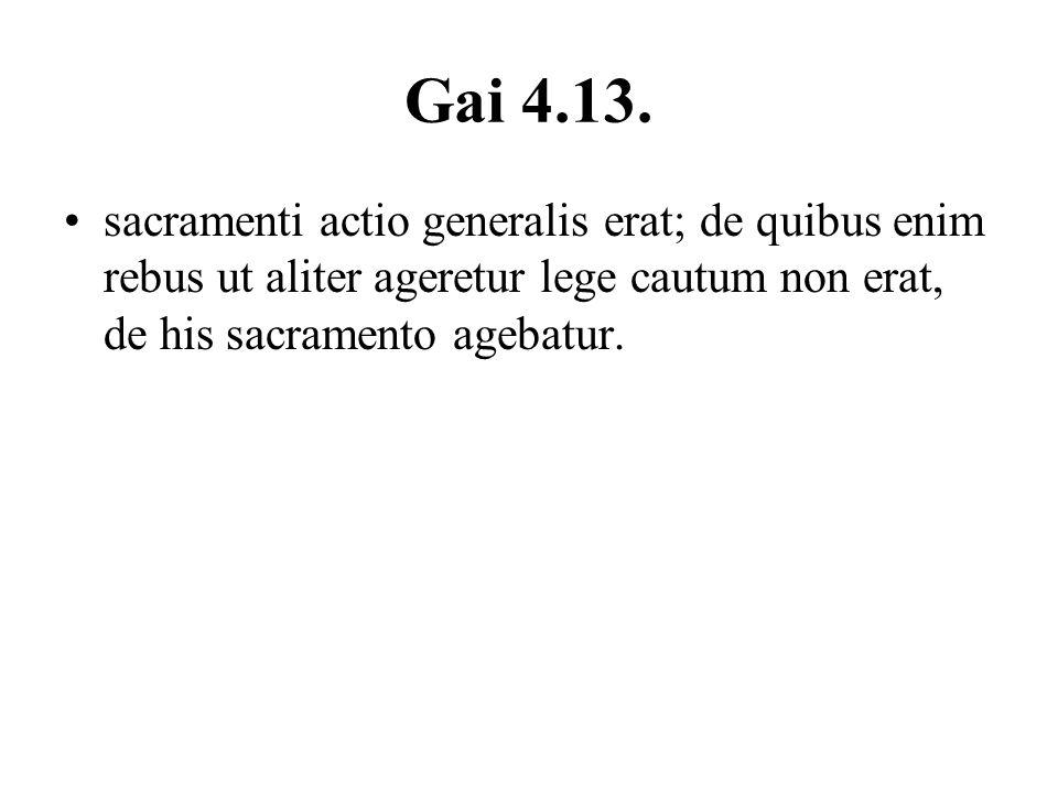 Gai 4.13. sacramenti actio generalis erat; de quibus enim rebus ut aliter ageretur lege cautum non erat, de his sacramento agebatur.