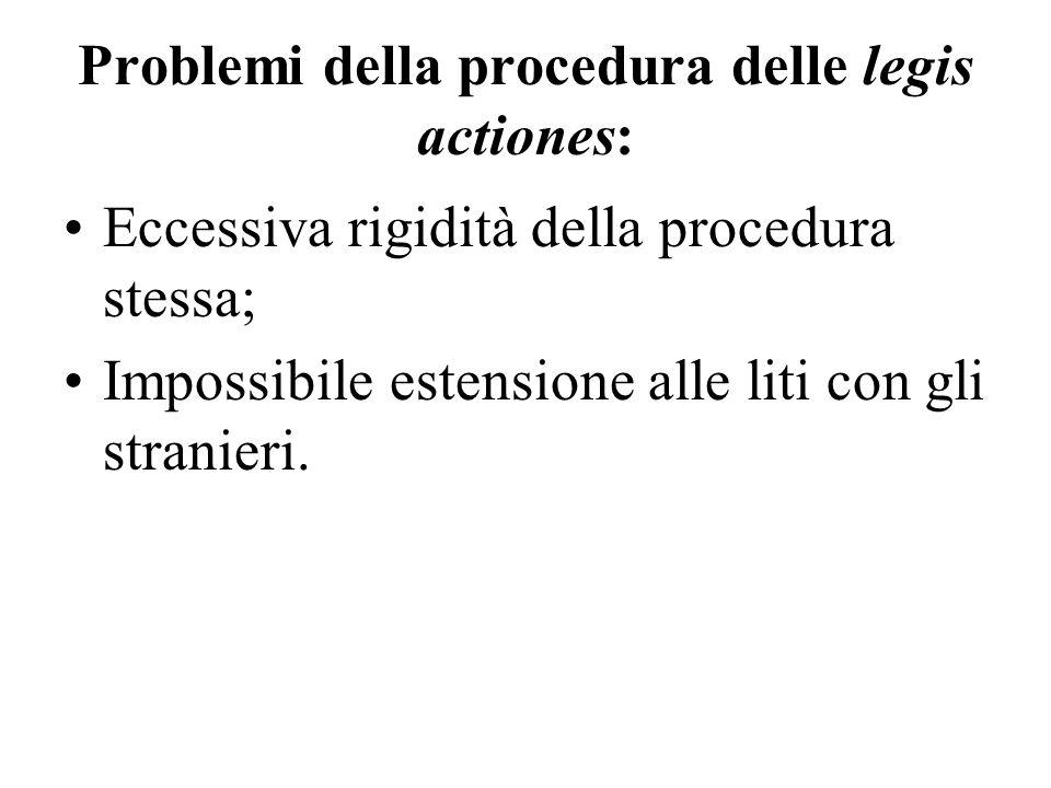 Problemi della procedura delle legis actiones: Eccessiva rigidità della procedura stessa; Impossibile estensione alle liti con gli stranieri.