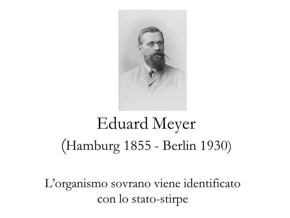 Eduard Meyer ( Hamburg 1855 - Berlin 1930) Lorganismo sovrano viene identificato con lo stato-stirpe