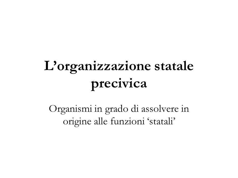 Lorganizzazione statale precivica Organismi in grado di assolvere in origine alle funzioni statali
