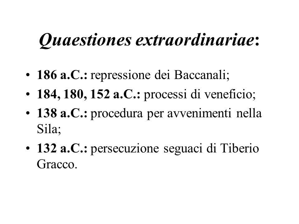 Quaestiones extraordinariae: 186 a.C.: repressione dei Baccanali; 184, 180, 152 a.C.: processi di veneficio; 138 a.C.: procedura per avvenimenti nella