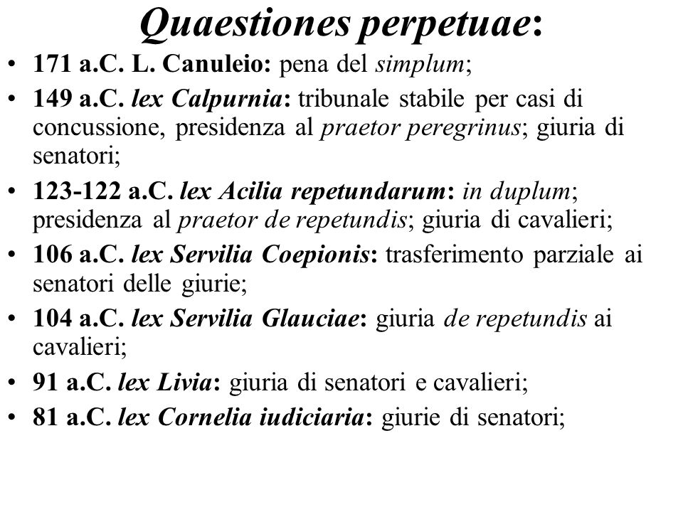Quaestiones perpetuae: 171 a.C. L. Canuleio: pena del simplum; 149 a.C. lex Calpurnia: tribunale stabile per casi di concussione, presidenza al praeto