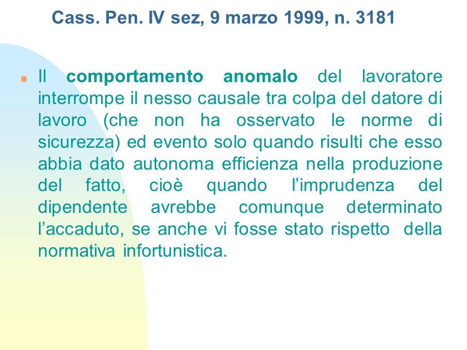 Cass. Pen. IV sez, 9 marzo 1999, n. 3181 Il comportamento anomalo del lavoratore interrompe il nesso causale tra colpa del datore di lavoro (che non h