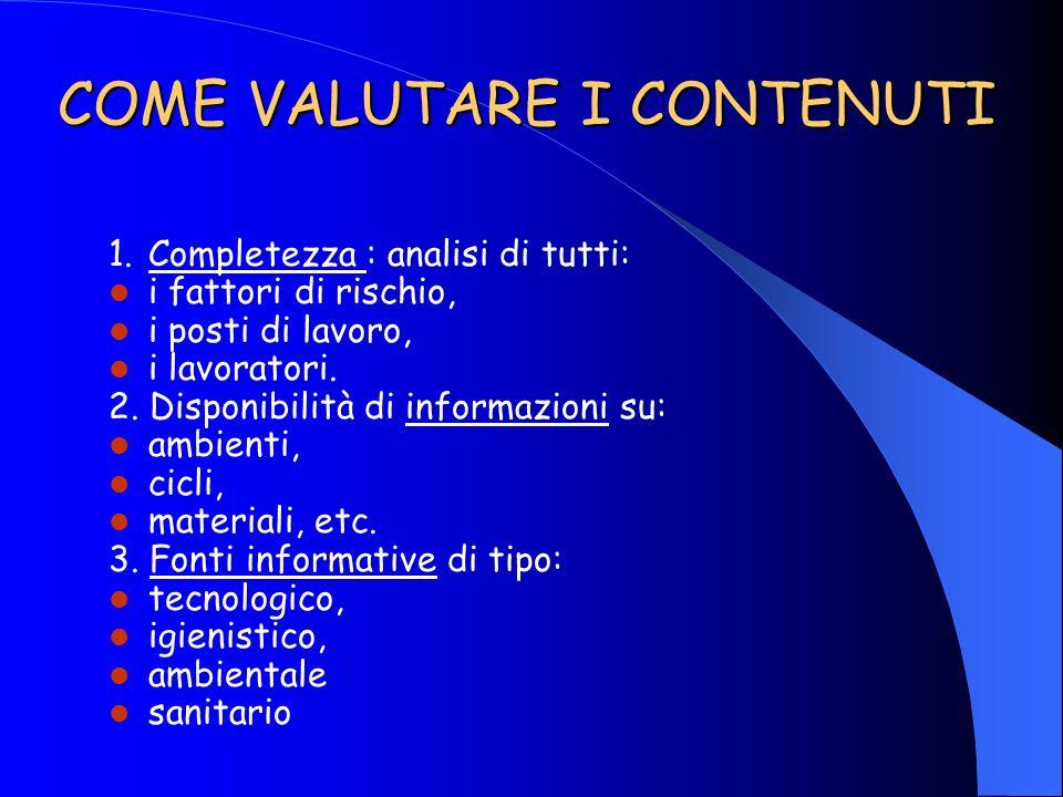 COME VALUTARE I CONTENUTI 1.Completezza : analisi di tutti: i fattori di rischio, i posti di lavoro, i lavoratori. 2. Disponibilità di informazioni su