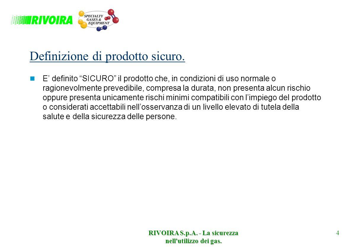 RIVOIRA S.p.A. - La sicurezza nell'utilizzo dei gas. 4 Definizione di prodotto sicuro. E definito SICURO il prodotto che, in condizioni di uso normale