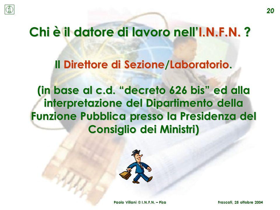 Paolo Villani © I.N.F.N. – Pisa 20 Frascati, 25 ottobre 2004 Chi è il datore di lavoro nellI.N.F.N. ? Il Direttore di Sezione/Laboratorio. (in base al