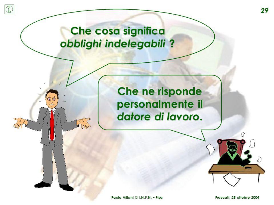 Paolo Villani © I.N.F.N. – Pisa 29 Che cosa significa obblighi indelegabili ? Che ne risponde personalmente il datore di lavoro. Frascati, 25 ottobre