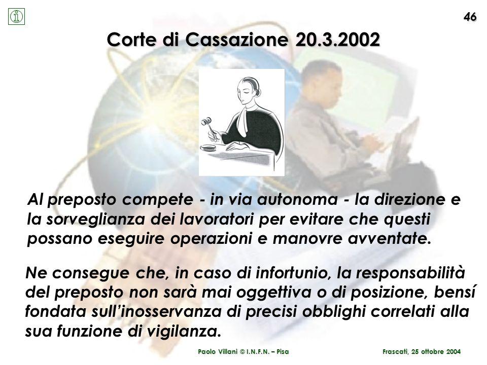 Paolo Villani © I.N.F.N. – Pisa 46 Frascati, 25 ottobre 2004 Corte di Cassazione 20.3.2002 Al preposto compete - in via autonoma - la direzione e la s