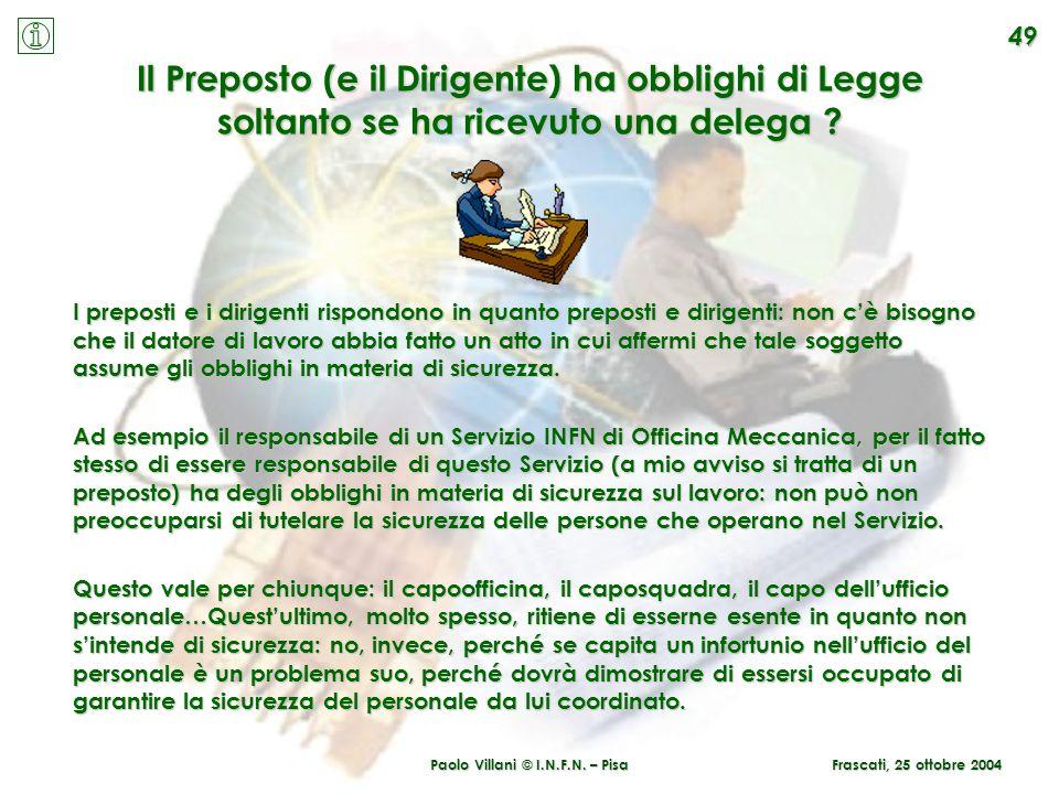 Paolo Villani © I.N.F.N. – Pisa 49 Frascati, 25 ottobre 2004 Il Preposto (e il Dirigente) ha obblighi di Legge soltanto se ha ricevuto una delega ? I