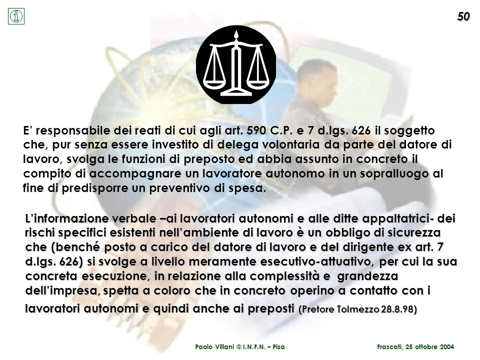 Paolo Villani © I.N.F.N. – Pisa 50 Frascati, 25 ottobre 2004 E responsabile dei reati di cui agli art. 590 C.P. e 7 d.lgs. 626 il soggetto che, pur se