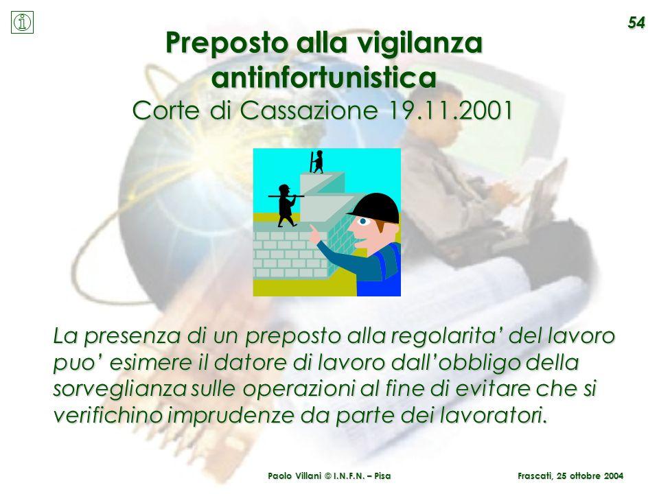 Paolo Villani © I.N.F.N. – Pisa 54 Preposto alla vigilanza antinfortunistica Corte di Cassazione 19.11.2001 La presenza di un preposto alla regolarita
