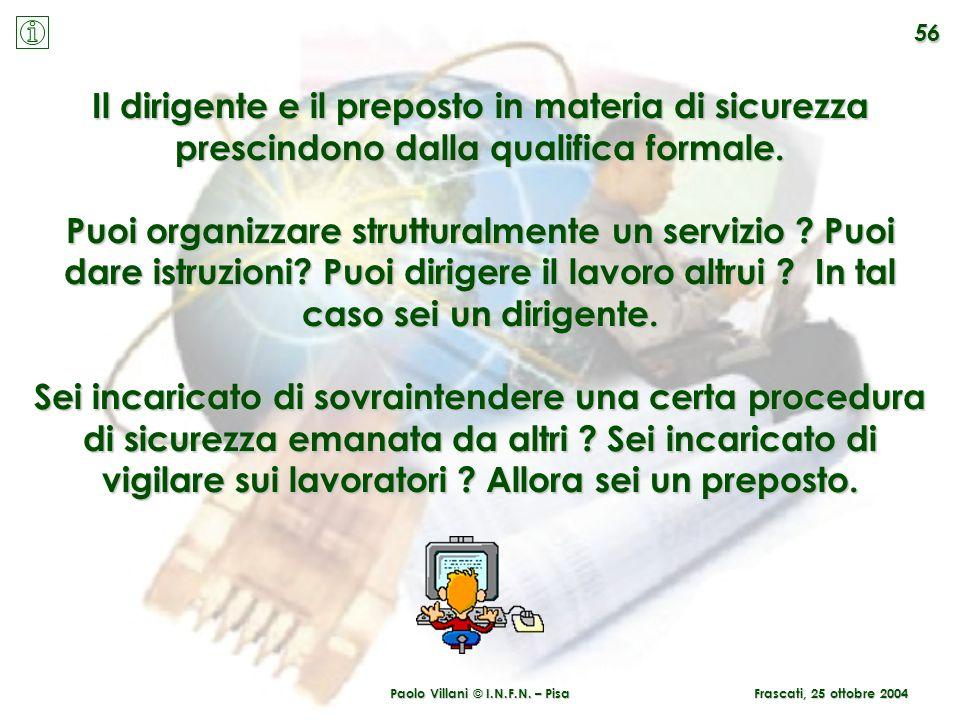 Paolo Villani © I.N.F.N. – Pisa Il dirigente e il preposto in materia di sicurezza prescindono dalla qualifica formale. Puoi organizzare strutturalmen