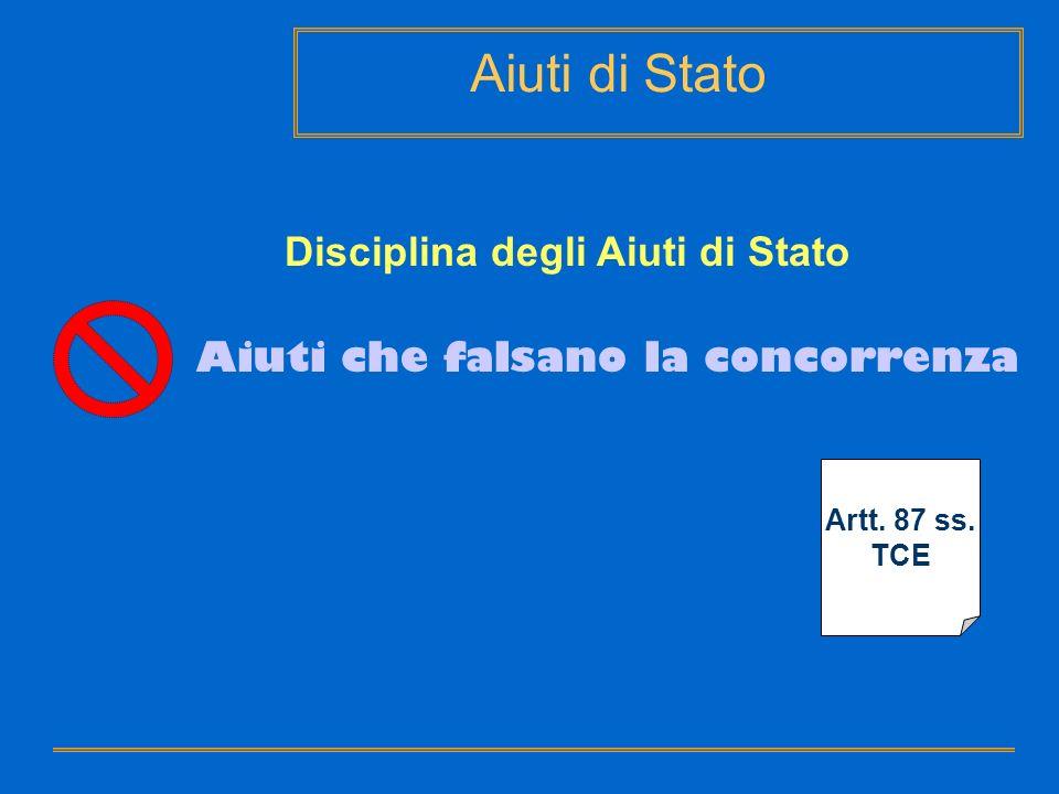 Aiuti di Stato Disciplina degli Aiuti di Stato Artt. 87 ss. TCE Aiuti che falsano la concorrenza